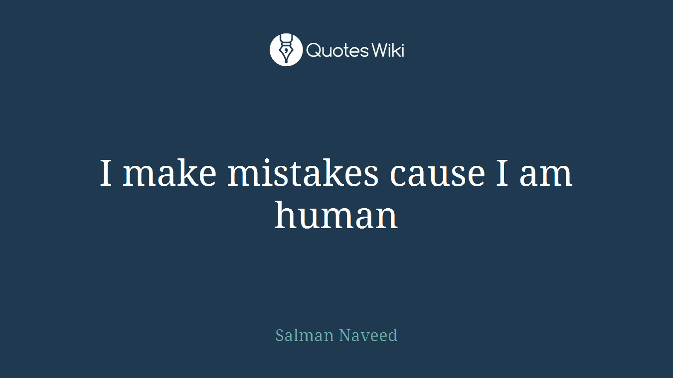I make mistakes cause I am human
