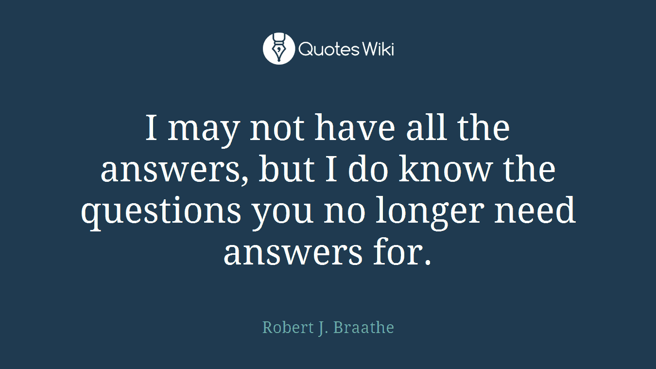 I may not have all the answers, but I do know the questions you no longer need answers for.