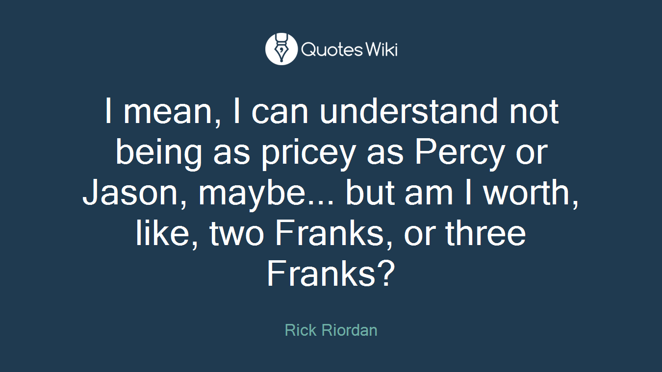 I mean, I can understand not being as pricey as Percy or Jason, maybe... but am I worth, like, two Franks, or three Franks?