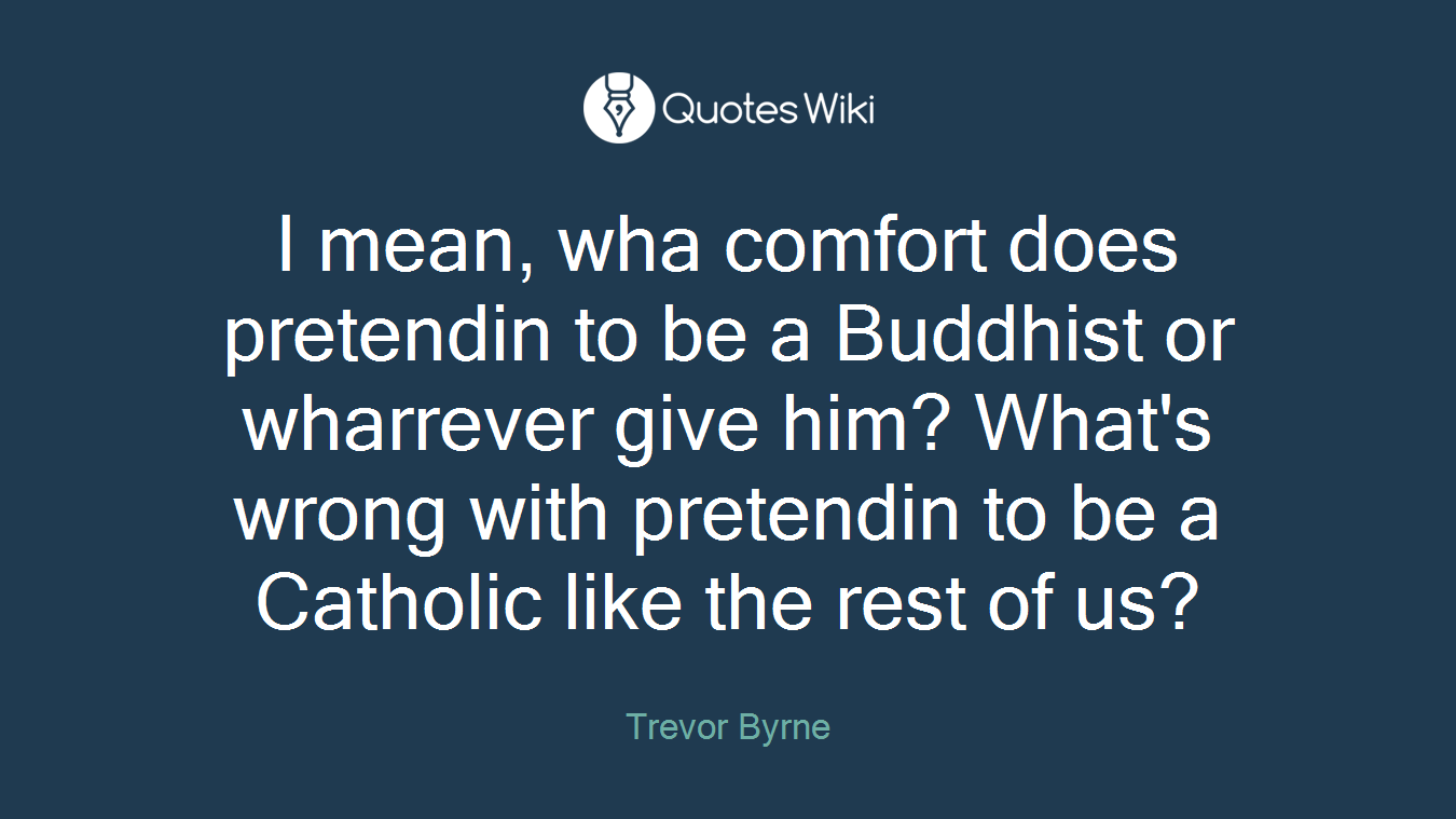 I mean, wha comfort does pretendin to be a Buddhist or wharrever give him? What's wrong with pretendin to be a Catholic like the rest of us?