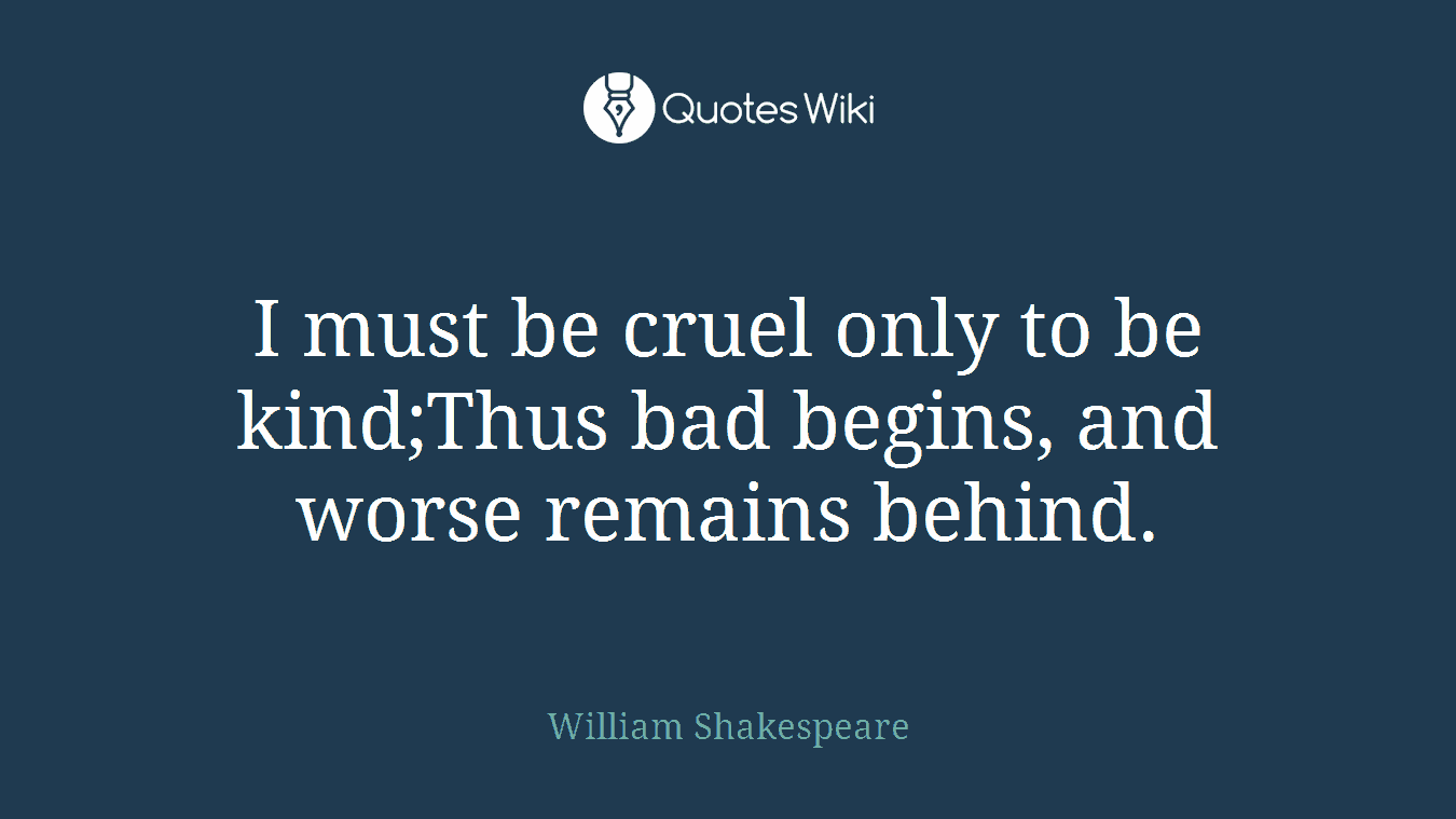 I must be cruel only to be kind;Thus bad begins, and worse remains behind.