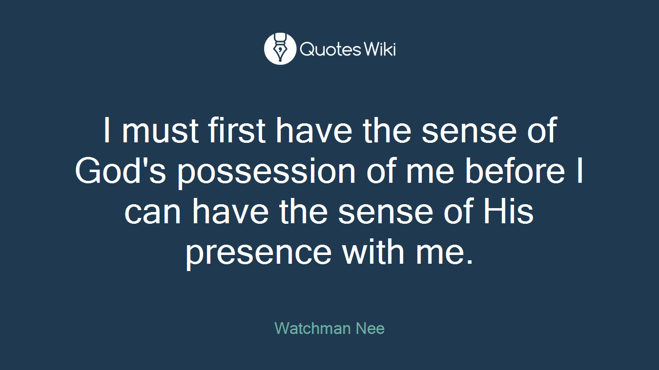 I must first have the sense of God's possession of me before I can have the sense of His presence with me.
