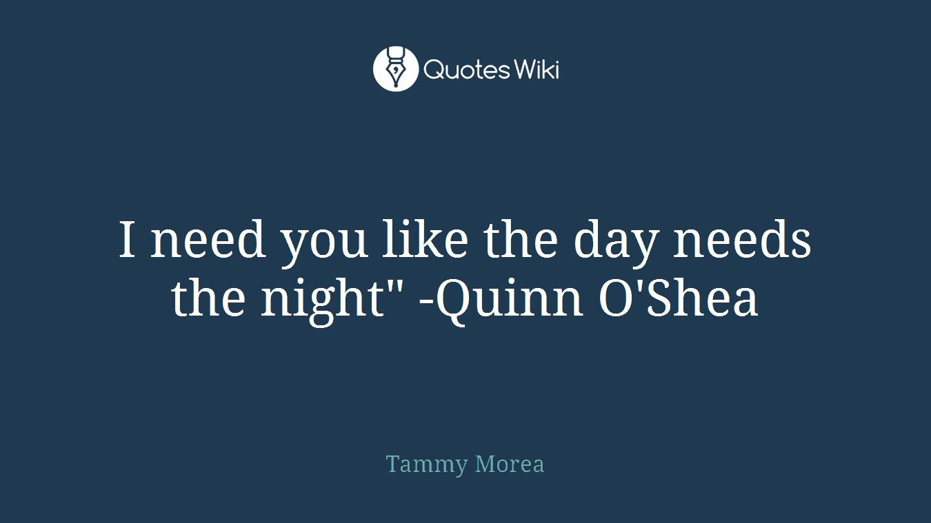 "I need you like the day needs the night"" -Quinn O'Shea"