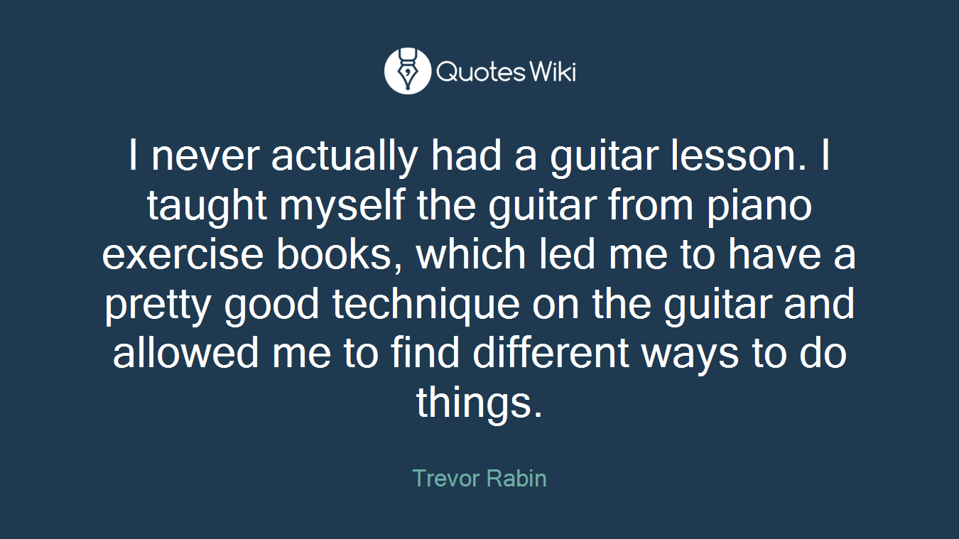 I never actually had a guitar lesson. I taught myself the guitar from piano exercise books, which led me to have a pretty good technique on the guitar and allowed me to find different ways to do things.