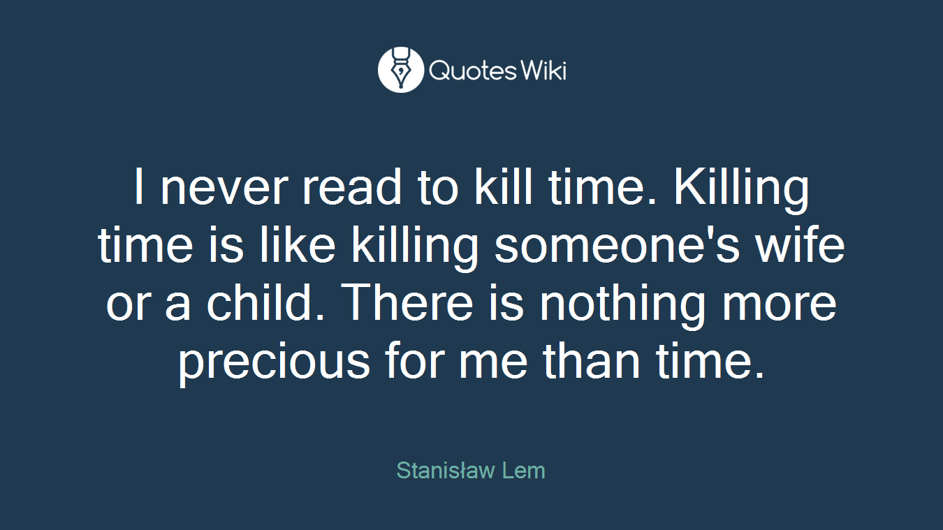 I never read to kill time. Killing time is like killing someone's wife or a child. There is nothing more precious for me than time.