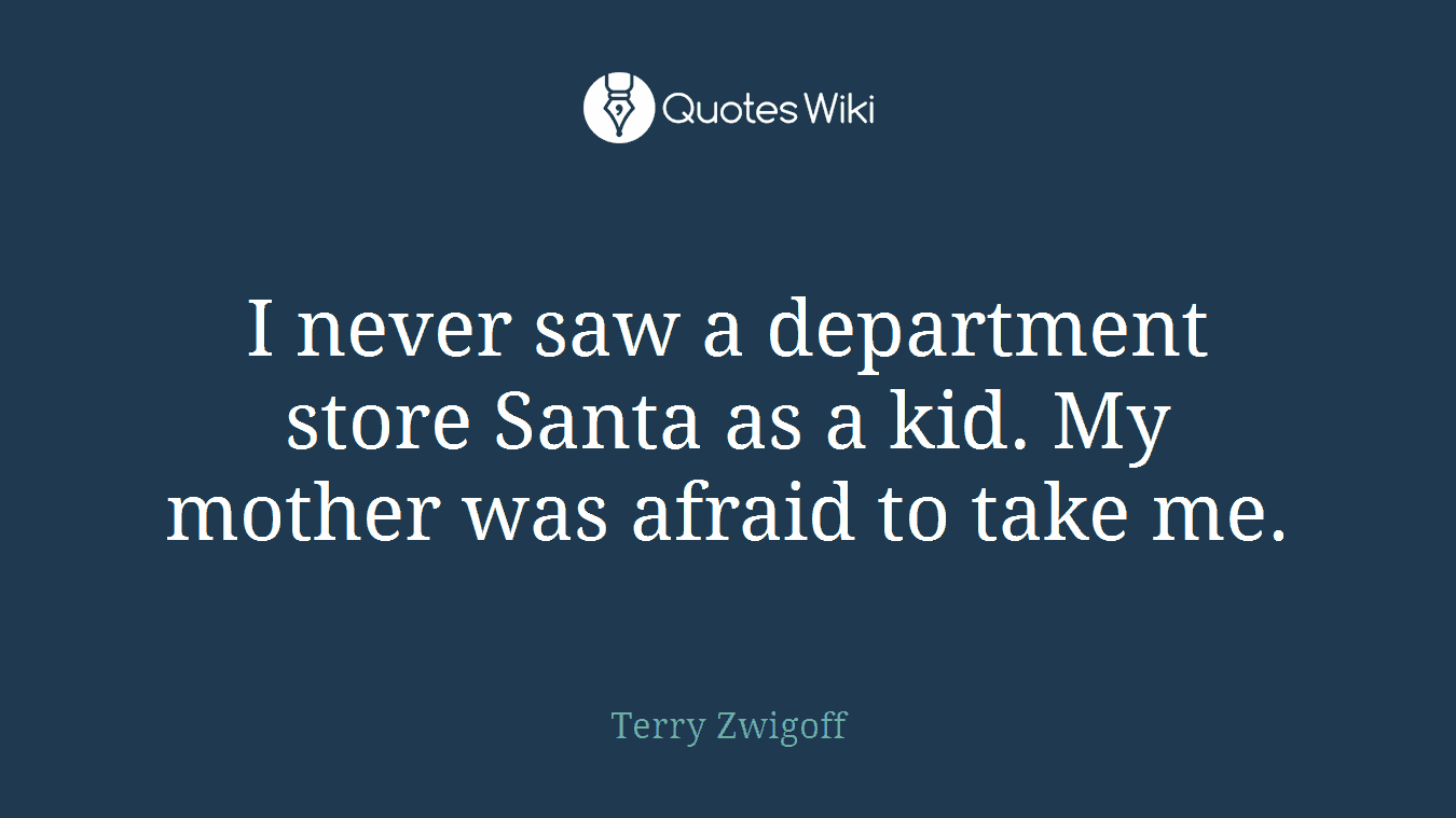 I never saw a department store Santa as a kid. My mother was afraid to take me.