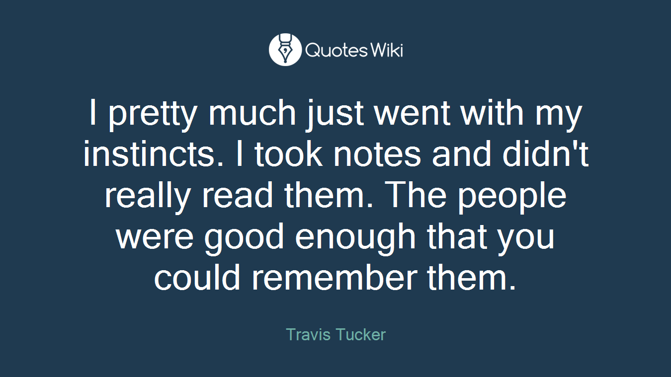 I pretty much just went with my instincts. I took notes and didn't really read them. The people were good enough that you could remember them.
