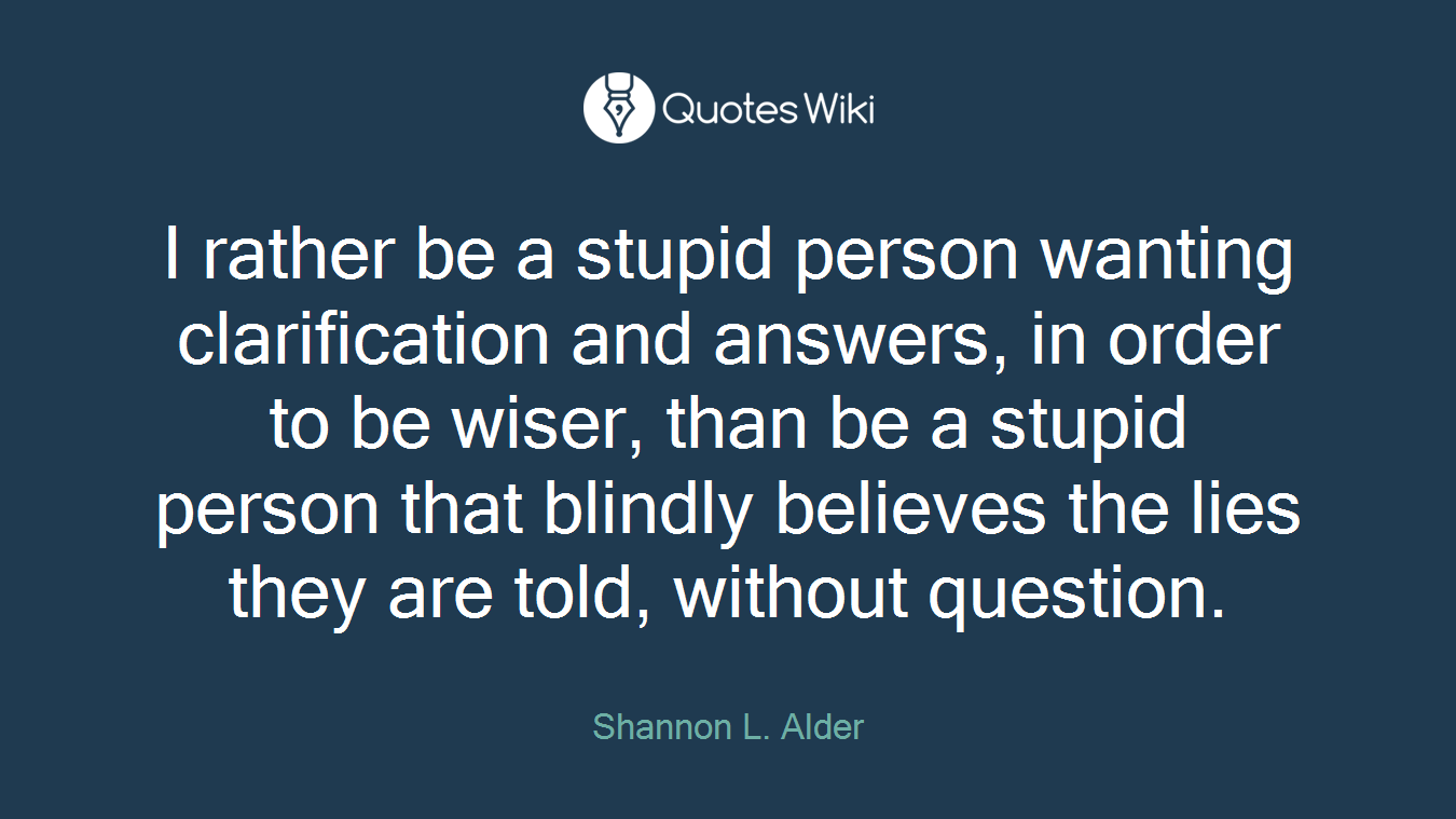 I rather be a stupid person wanting clarification and answers, in order to be wiser, than be a stupid person that blindly believes the lies they are told, without question.