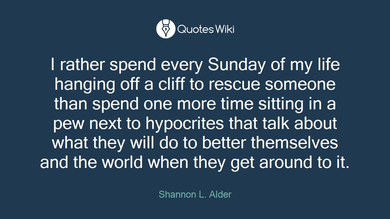 I rather spend every Sunday of my life hanging off a cliff to rescue someone than spend one more time sitting in a pew next to hypocrites that talk about what they will do to better themselves and the world when they get around to it.