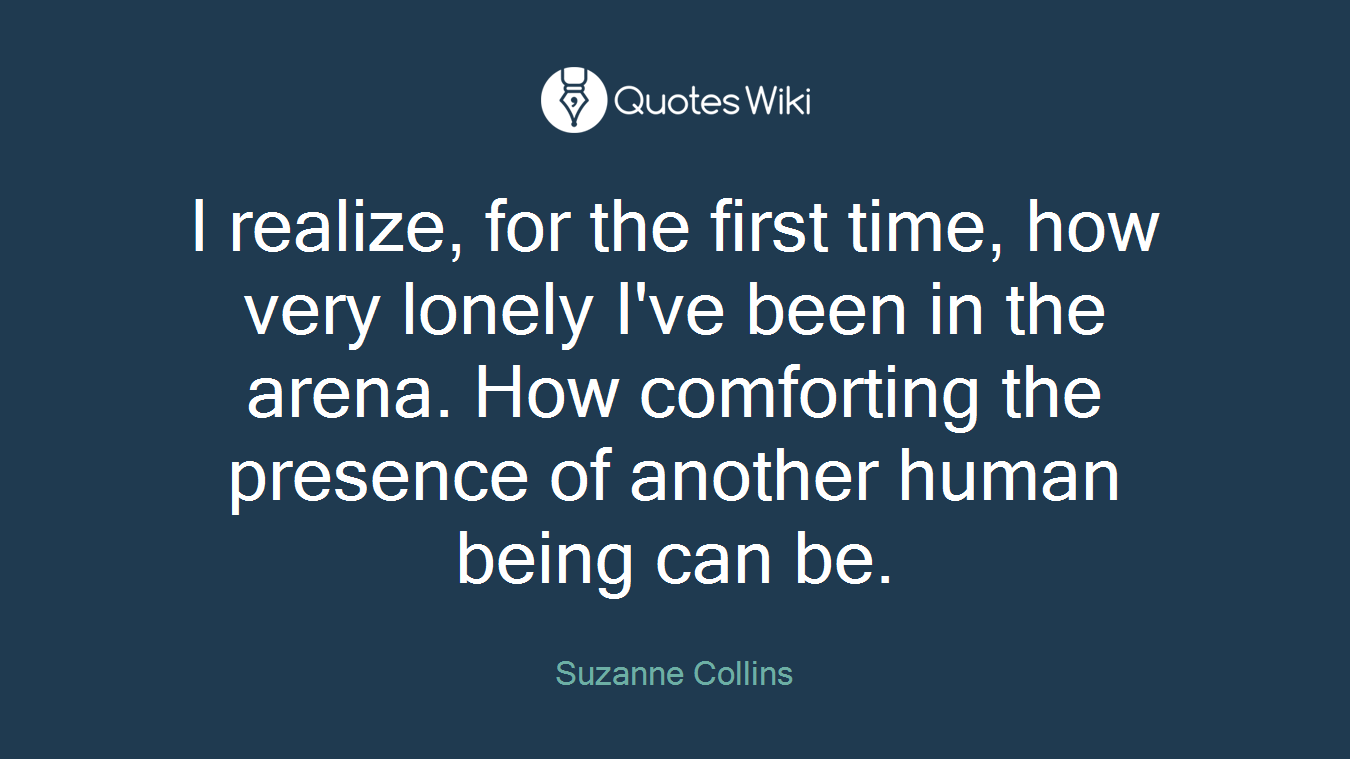 I realize, for the first time, how very lonely I've been in the arena. How comforting the presence of another human being can be.