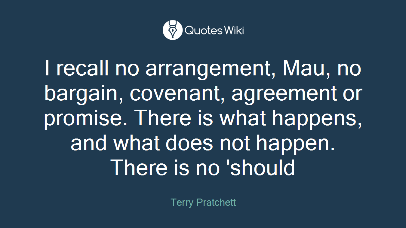I recall no arrangement, Mau, no bargain, covenant, agreement or promise. There is what happens, and what does not happen. There is no 'should