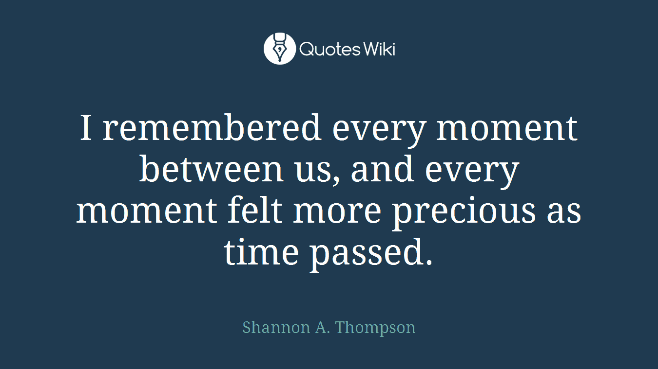 I remembered every moment between us, and every moment felt more precious as time passed.
