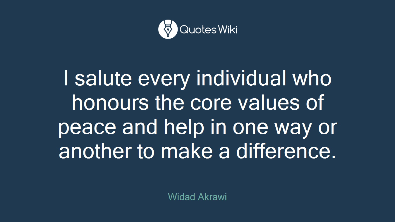 I salute every individual who honours the core values of peace and help in one way or another to make a difference.