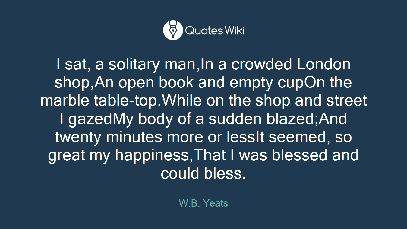 I sat, a solitary man,In a crowded London shop,An open book and empty cupOn the marble table-top.While on the shop and street I gazedMy body of a sudden blazed;And twenty minutes more or lessIt seemed, so great my happiness,That I was blessed and could bless.