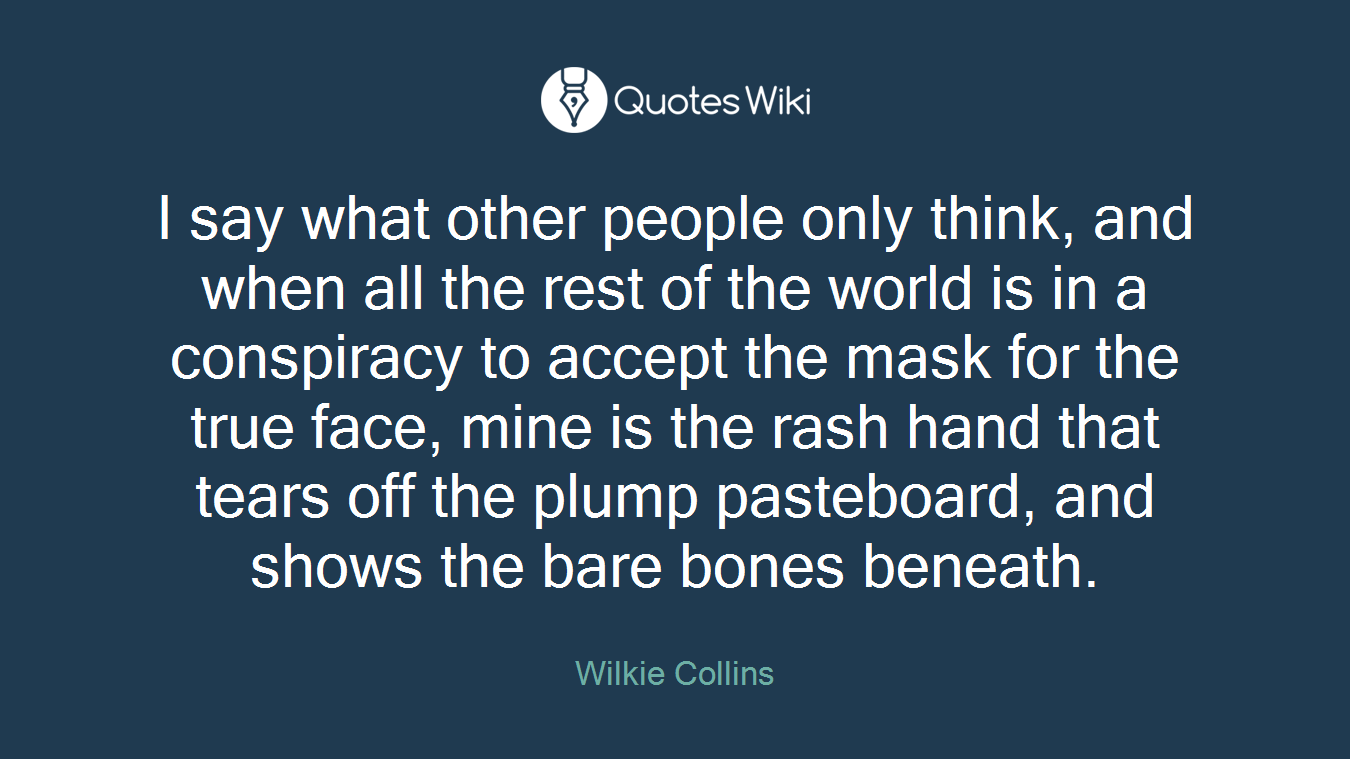 I say what other people only think, and when all the rest of the world is in a conspiracy to accept the mask for the true face, mine is the rash hand that tears off the plump pasteboard, and shows the bare bones beneath.