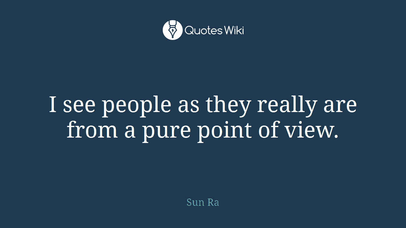 I see people as they really are from a pure point of view.