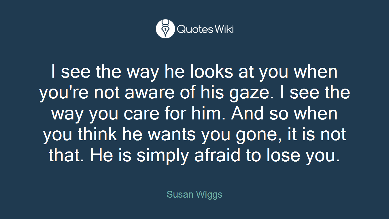 I see the way he looks at you when you're not aware of his gaze. I see the way you care for him. And so when you think he wants you gone, it is not that. He is simply afraid to lose you.
