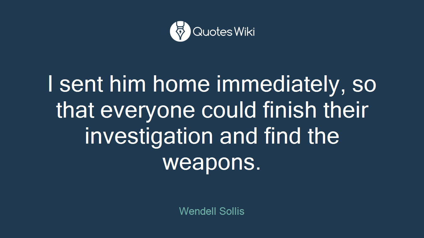I sent him home immediately, so that everyone could finish their investigation and find the weapons.