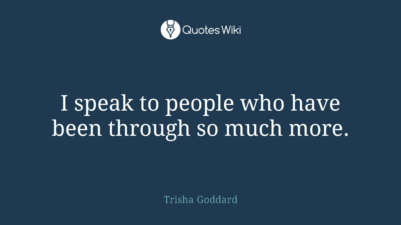 I speak to people who have been through so much more.