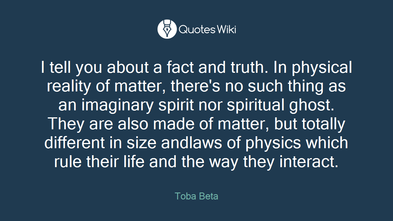 I tell you about a fact and truth. In physical reality of matter, there's no such thing as an imaginary spirit nor spiritual ghost. They are also made of matter, but totally different in size andlaws of physics which rule their life and the way they interact.