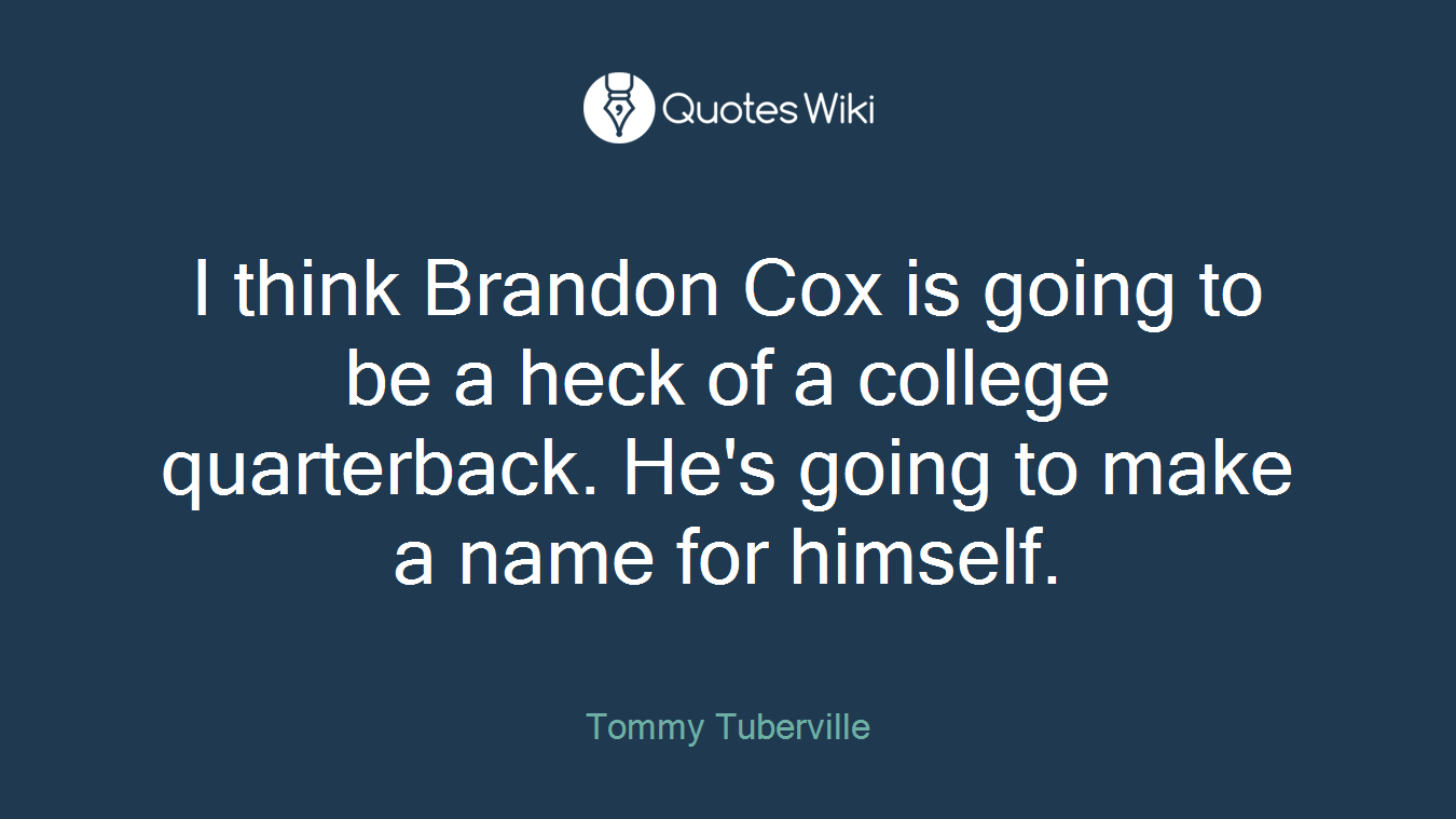 I think Brandon Cox is going to be a heck of a college quarterback. He's going to make a name for himself.