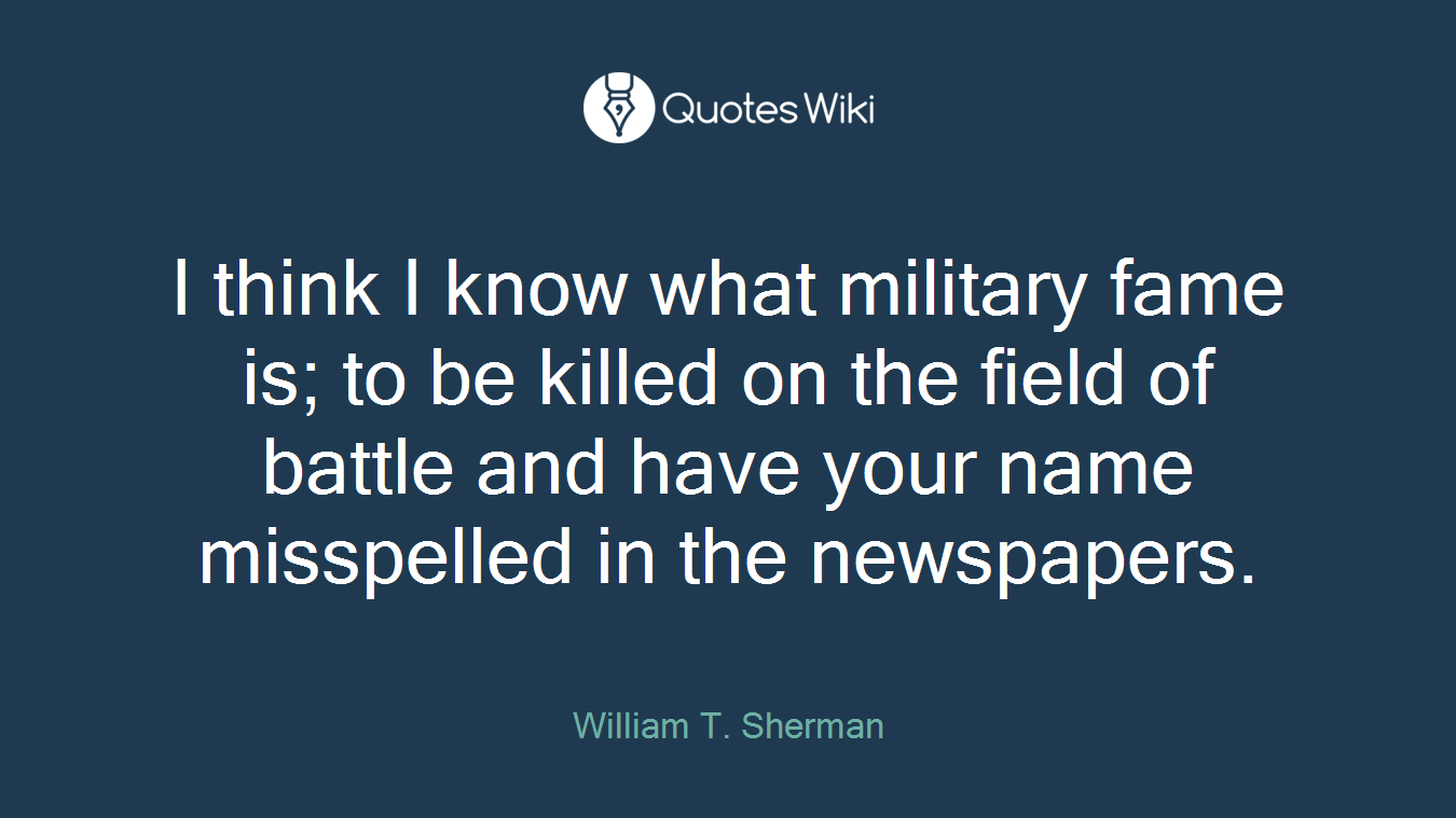 I think I know what military fame is; to be killed on the field of battle and have your name misspelled in the newspapers.