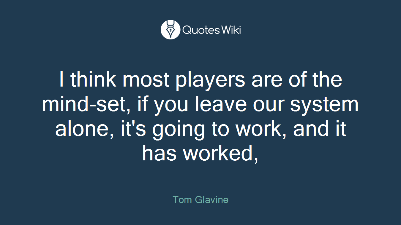 I think most players are of the mind-set, if you leave our system alone, it's going to work, and it has worked,