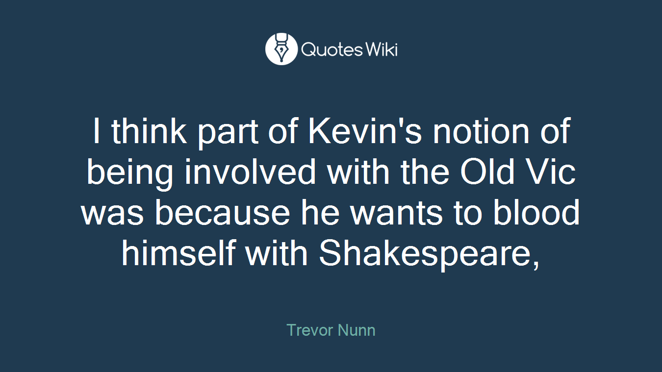 I think part of Kevin's notion of being involved with the Old Vic was because he wants to blood himself with Shakespeare,