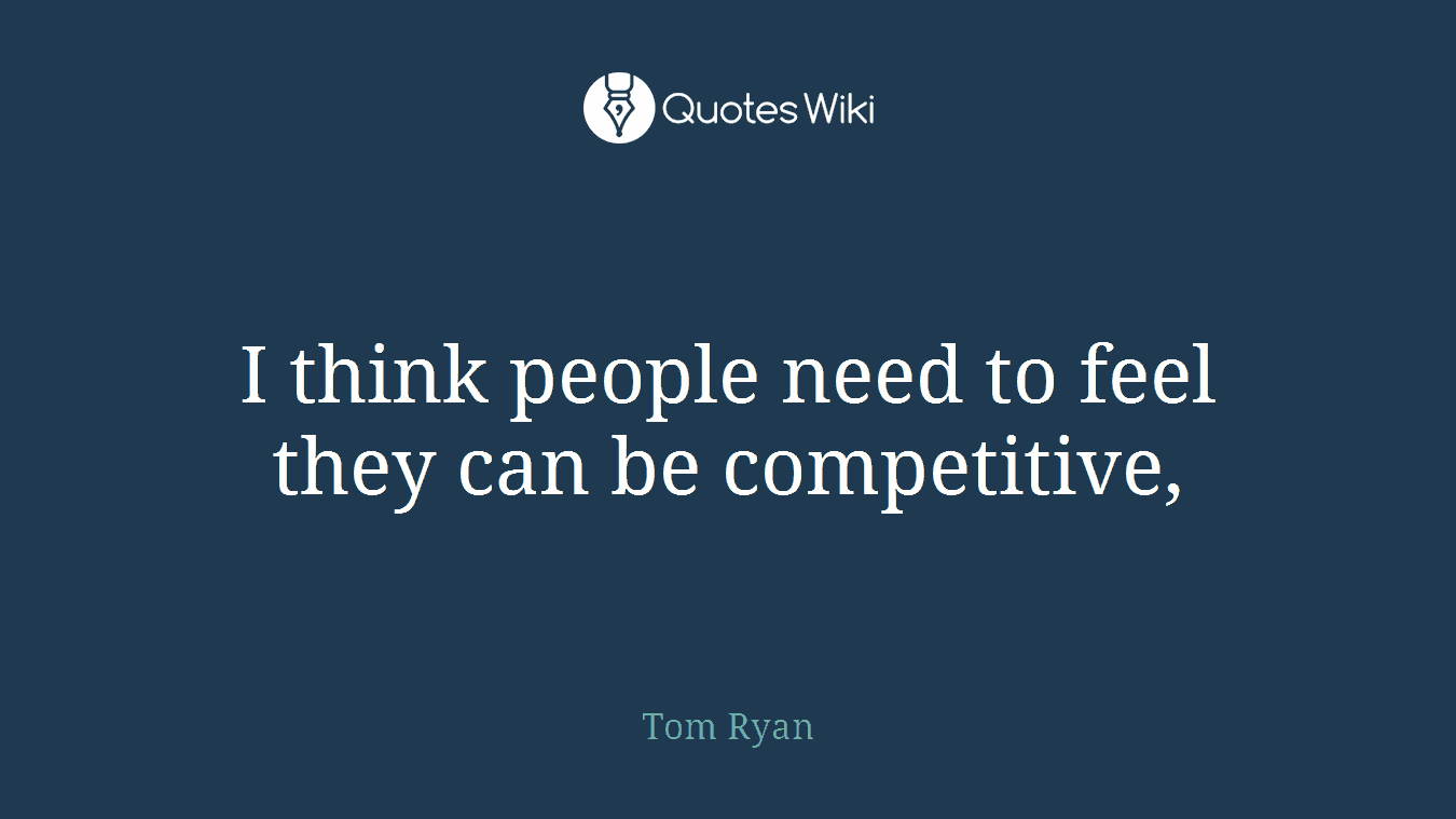 I think people need to feel they can be competitive,
