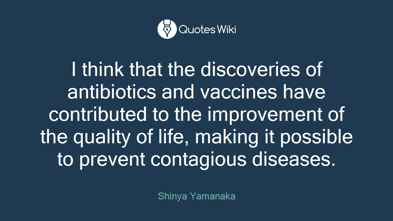I think that the discoveries of antibiotics and vaccines have contributed to the improvement of the quality of life, making it possible to prevent contagious diseases.