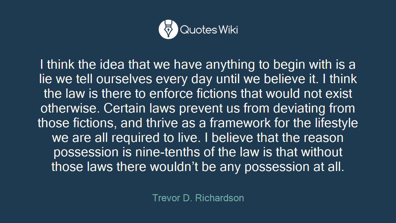 I think the idea that we have anything to begin with is a lie we tell ourselves every day until we believe it. I think the law is there to enforce fictions that would not exist otherwise. Certain laws prevent us from deviating from those fictions, and thrive as a framework for the lifestyle we are all required to live. I believe that the reason possession is nine-tenths of the law is that without those laws there wouldn't be any possession at all.