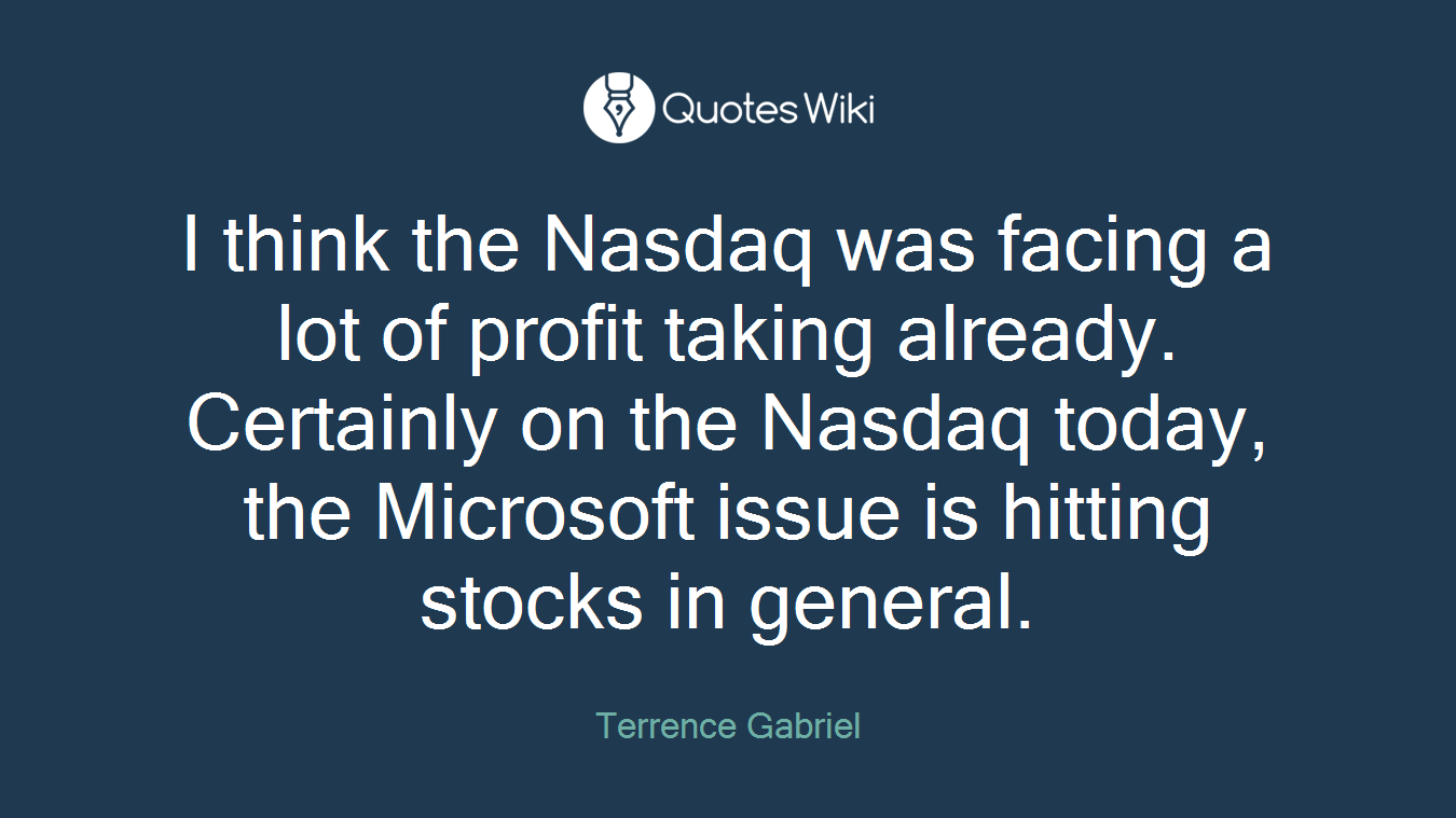 I think the Nasdaq was facing a lot of profit taking already. Certainly on the Nasdaq today, the Microsoft issue is hitting stocks in general.