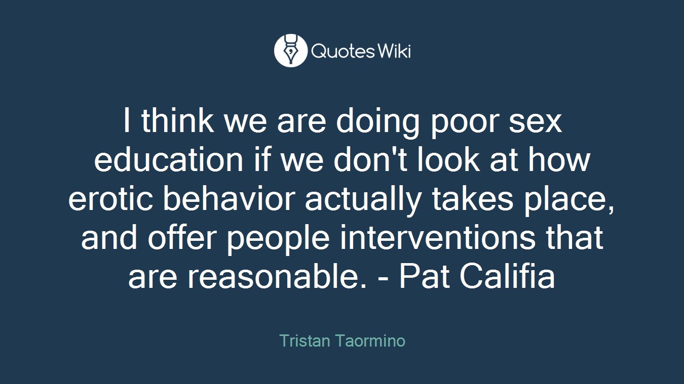 I think we are doing poor sex education if we don't look at how erotic behavior actually takes place, and offer people interventions that are reasonable. - Pat Califia