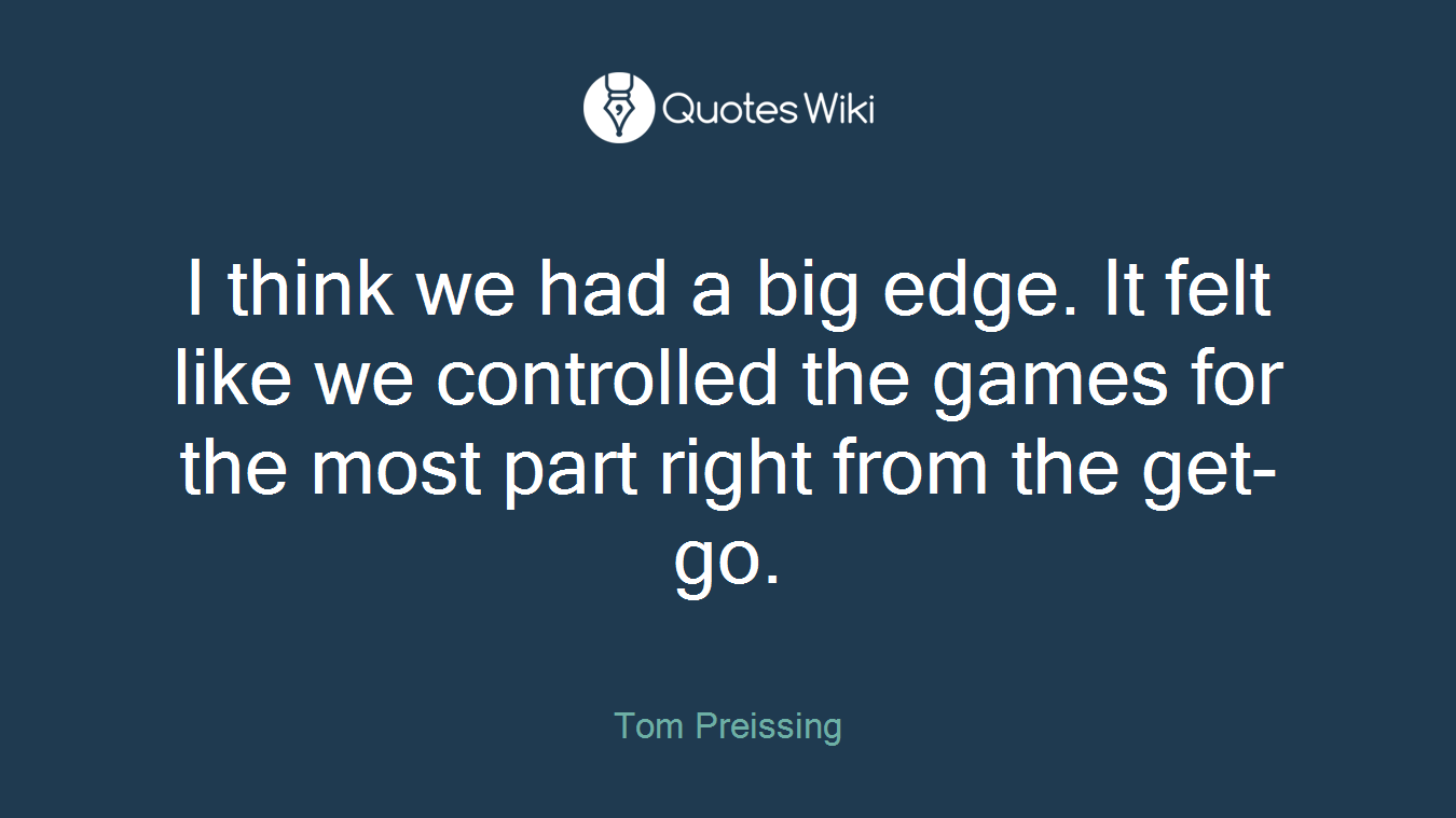 I think we had a big edge. It felt like we controlled the games for the most part right from the get-go.