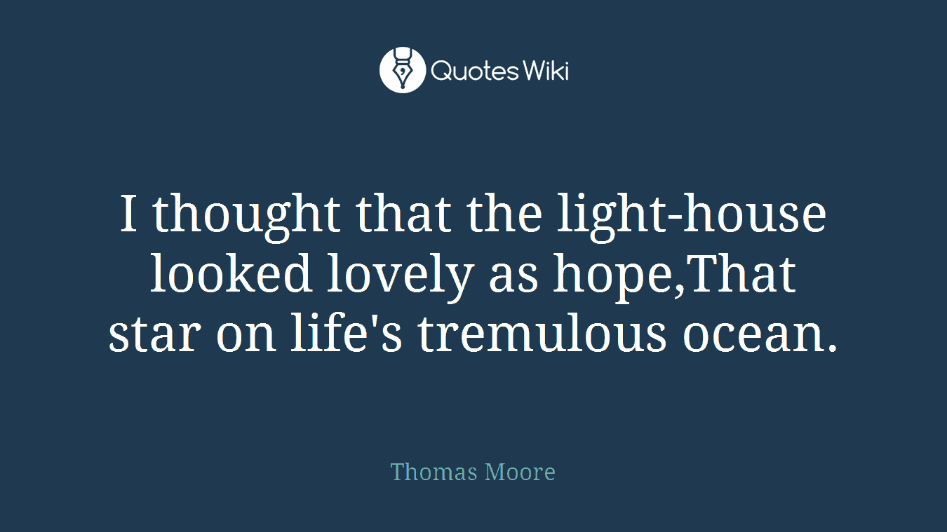 I thought that the light-house looked lovely as hope,That star on life's tremulous ocean.