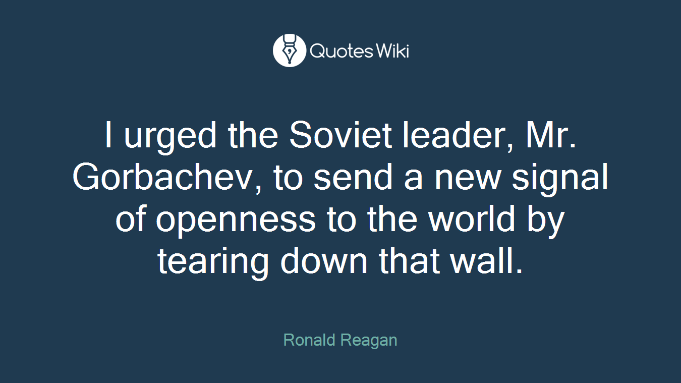 I urged the Soviet leader, Mr. Gorbachev, to send a new signal of openness to the world by tearing down that wall.
