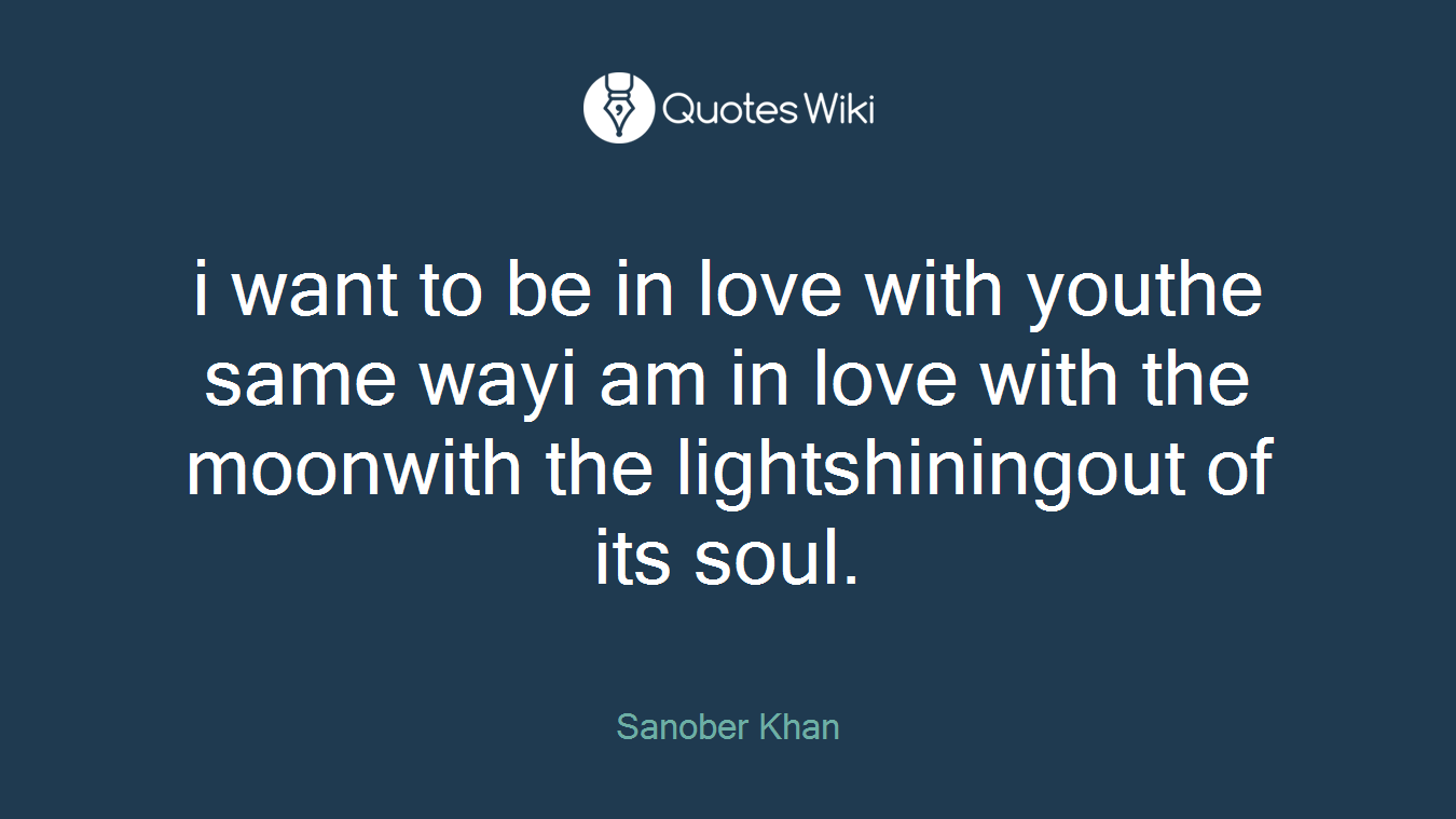 i want to be in love with youthe same wayi am in love with the moonwith the lightshiningout of its soul.