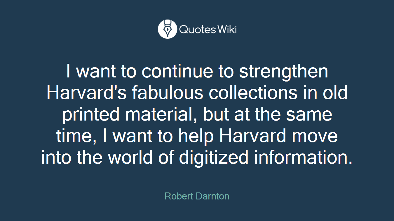 I want to continue to strengthen Harvard's fabulous collections in old printed material, but at the same time, I want to help Harvard move into the world of digitized information.