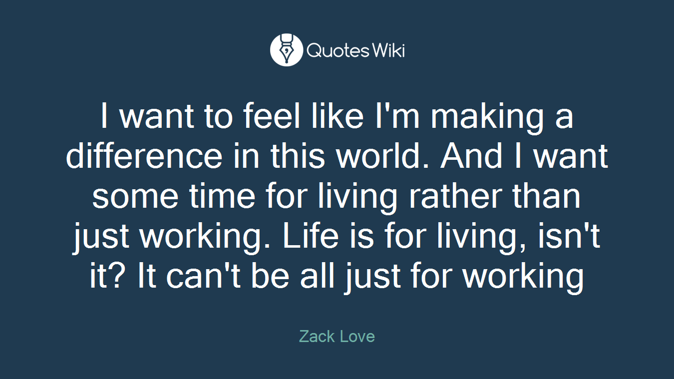 I want to feel like I'm making a difference in this world. And I want some time for living rather than just working. Life is for living, isn't it? It can't be all just for working