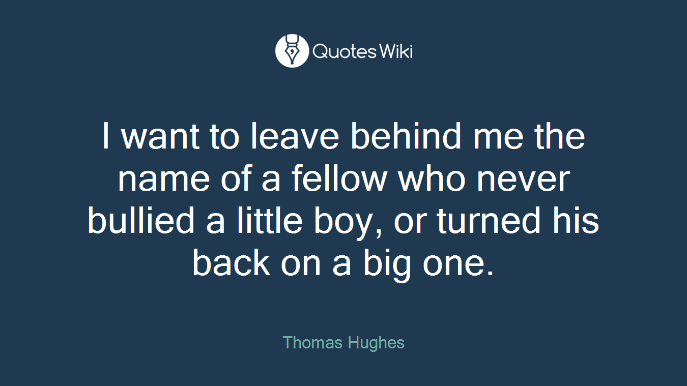 I want to leave behind me the name of a fellow who never bullied a little boy, or turned his back on a big one.