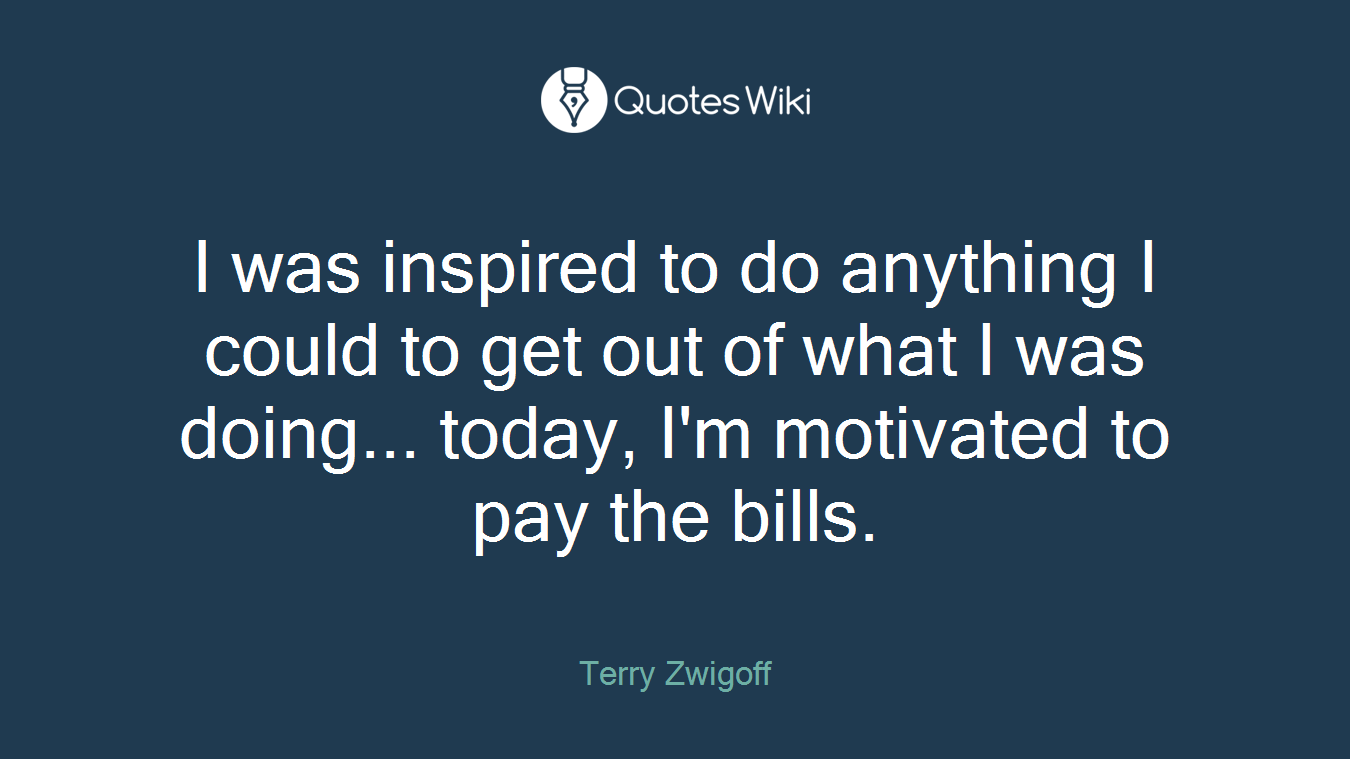I was inspired to do anything I could to get out of what I was doing... today, I'm motivated to pay the bills.