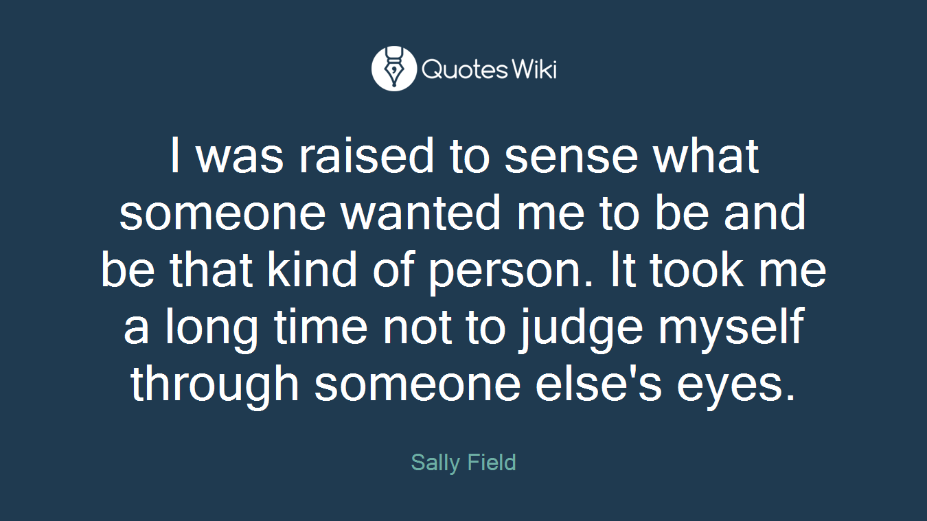 I was raised to sense what someone wanted me to be and be that kind of person. It took me a long time not to judge myself through someone else's eyes.