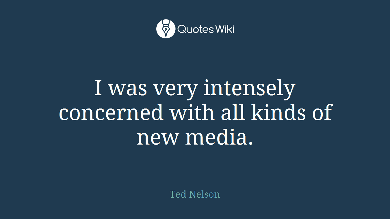 I was very intensely concerned with all kinds of new media.