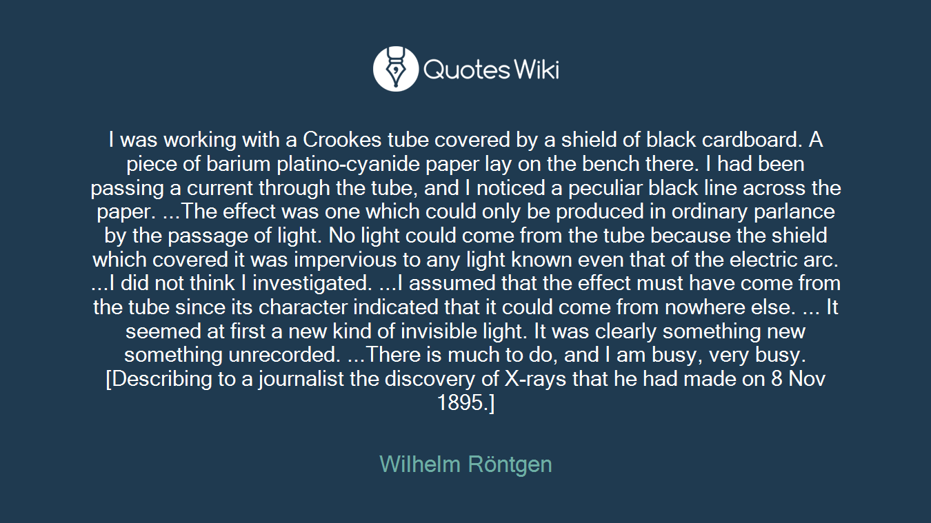 I was working with a Crookes tube covered by a shield of black cardboard. A piece of barium platino-cyanide paper lay on the bench there. I had been passing a current through the tube, and I noticed a peculiar black line across the paper. ...The effect was one which could only be produced in ordinary parlance by the passage of light. No light could come from the tube because the shield which covered it was impervious to any light known even that of the electric arc. ...I did not think I investigated. ...I assumed that the effect must have come from the tube since its character indicated that it could come from nowhere else. ... It seemed at first a new kind of invisible light. It was clearly something new something unrecorded. ...There is much to do, and I am busy, very busy.[Describing to a journalist the discovery of X-rays that he had made on 8 Nov 1895.]