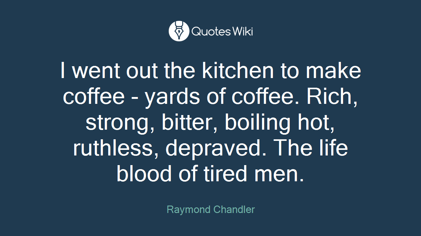 I went out the kitchen to make coffee - yards of coffee. Rich, strong, bitter, boiling hot, ruthless, depraved. The life blood of tired men.