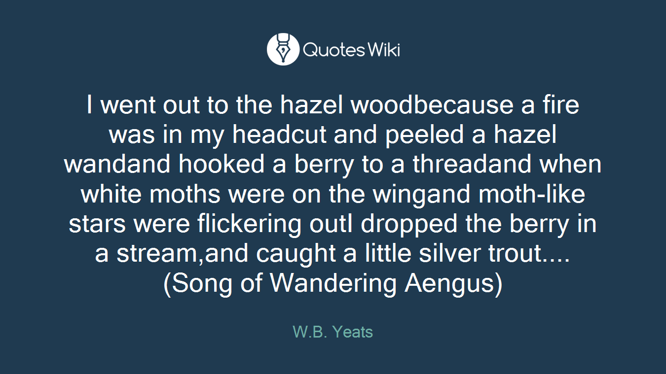 I went out to the hazel woodbecause a fire was in my headcut and peeled a hazel wandand hooked a berry to a threadand when white moths were on the wingand moth-like stars were flickering outI dropped the berry in a stream,and caught a little silver trout....(Song of Wandering Aengus)
