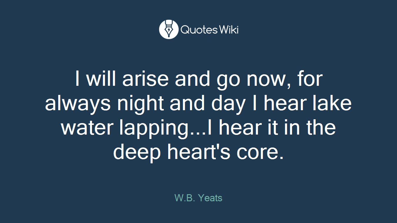 I will arise and go now, for always night and day I hear lake water lapping...I hear it in the deep heart's core.