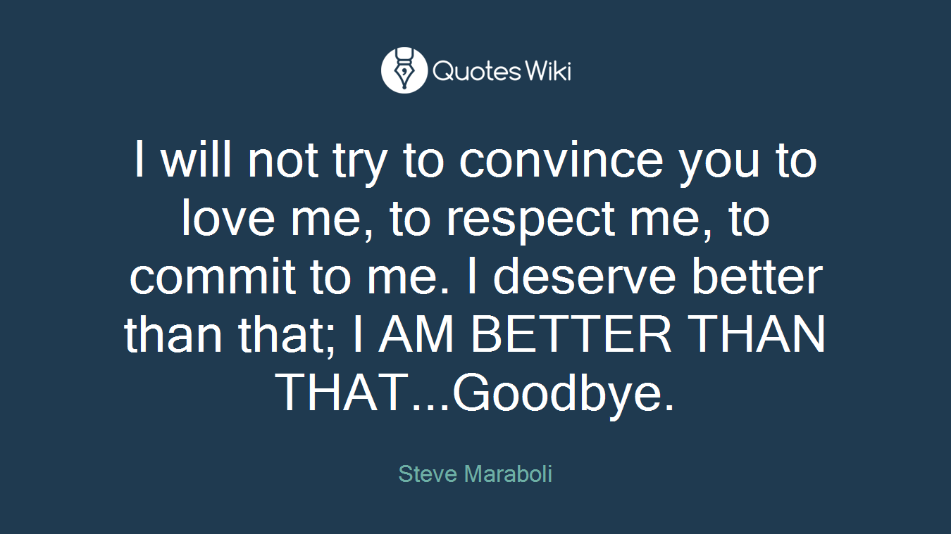 I will not try to convince you to love me, to respect me, to commit to me. I deserve better than that; I AM BETTER THAN THAT...Goodbye.