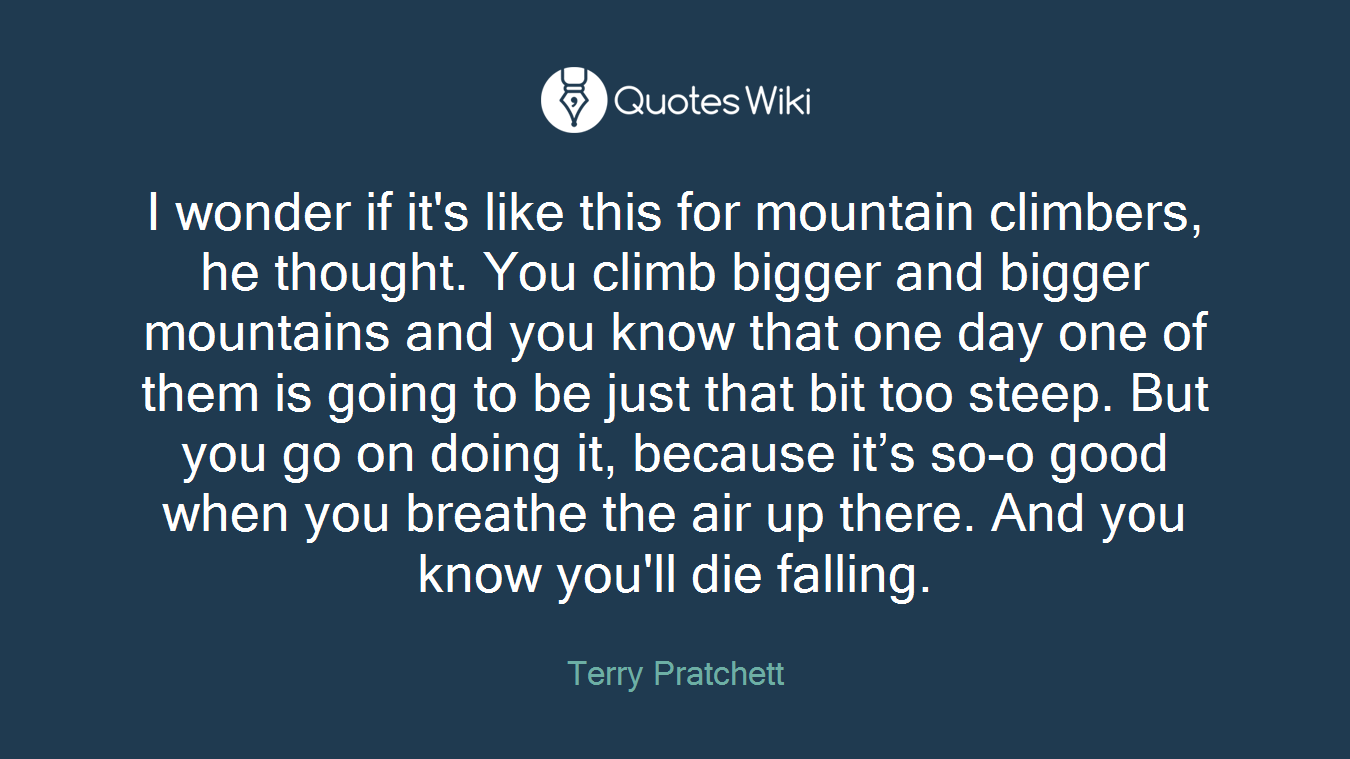 I wonder if it's like this for mountain climbers, he thought. You climb bigger and bigger mountains and you know that one day one of them is going to be just that bit too steep. But you go on doing it, because it's so-o good when you breathe the air up there. And you know you'll die falling.