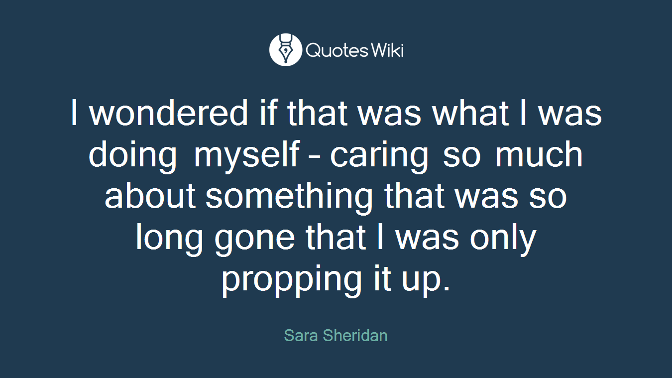 I wondered if that was what I was doing myself – caring so much about something that was so long gone that I was only propping it up.